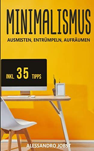 MINIMALISMUS: AUSMISTEN, ENTRÜMPELN, AUFRÄUMEN - Ihr Wegweiser zu einem minimalistischen Lebensstil ohne Ballast und Sorgen. Inkl. 35 Tipps für ein...