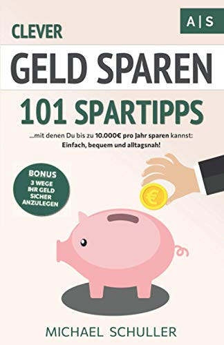 Clever Geld sparen: 101 Spartipps mit denen Du bis zu 10.000€ pro Jahr sparen kannst. Einfach, bequem und alltagsnah Sparen lernen, Vermögen aufbauen und...