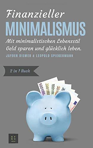 Finanzieller Minimalismus: Mit minimalistischen Lebensstil Geld sparen und glücklich leben (2in1 Buch)