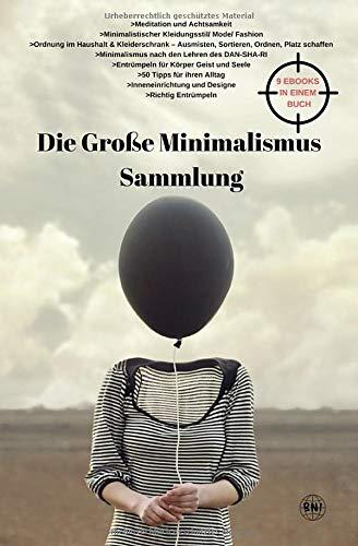 Die Große Minimalismus Sammlung - Meditation und Achtsamkeit, Kleidunsstil, Ordnung im Haushalt und Kleiderschrank, entrümpeln, ausmisten, ordnen, ... Alltags...