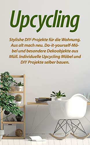 Upcycling: Stylishe DIY-Projekte für die Wohnung. Aus alt mach neu. Do-it-yourself-Möbel und besondere Dekoobjekte aus Müll. Individuelle Upcycling Möbel...