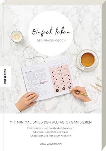 Einfach leben – Der Praxis-Coach: Mit Minimalismus den Alltag organisieren. Praxisbuch zum Guide für einen minimalistischen Lebensstil