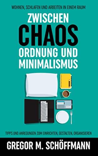 Zwischen Chaos, Ordnung und Minimalismus – Wohnen, Schlafen und Arbeiten in einem Raum. Tipps und Anregungen zum Einrichten, Gestalten, Organisieren
