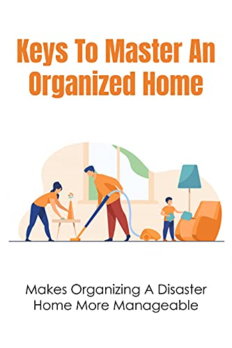 Keys To Master An Organized Home: Makes Organizing A Disaster Home More Manageable: Steps To Speed Clean Your House (English Edition)