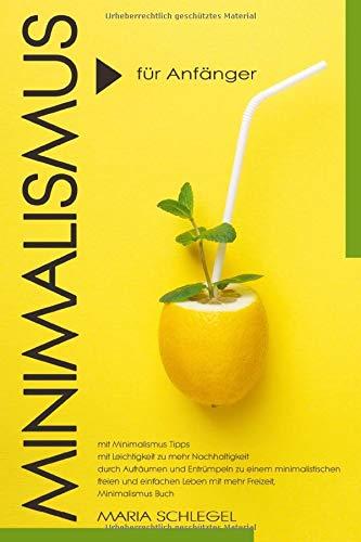Minimalismus für Anfänger, mit Minimalismus Tipps, mit Leichtigkeit zu mehr Nachhaltigkeit, durch Aufräumen und Entrümpeln zu einem minimalistischen freien...