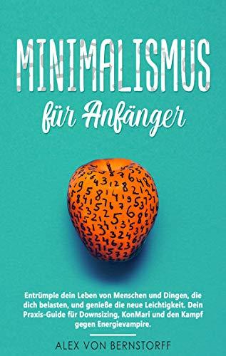 Minimalismus für Anfänger: Entrümple dein Leben von Menschen und Dingen, die dich belasten, und genieße die neue Leichtigkeit. Dein Praxis-Guide für...