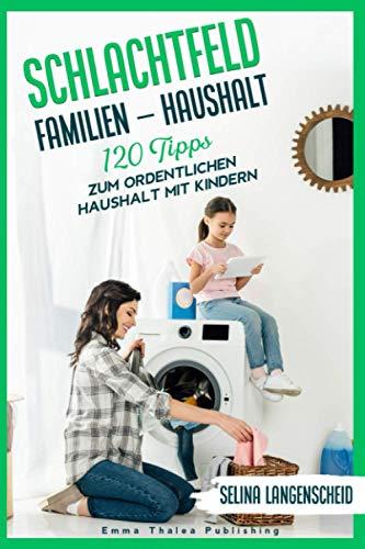 Schlachtfeld Familien - Haushalt | 120 Tipps zum ordentlichen Haushalt mit Kindern | Selina Langenscheid: Haushalts Life Hacks für Mütter | ......