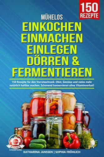 Mühelos Einkochen, Einmachen, Einlegen, Dörren & Fermentieren: 150 Rezepte für den Vorratsschrank. Obst, Gemüse und vieles mehr natürlich haltbar machen....