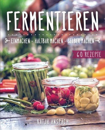 Fermentieren – Einmachen, haltbar machen, selber machen: Wie Sie Lebensmittel natürlich konservieren und milchsauer einlegen - inkl. 60 Rezepten...