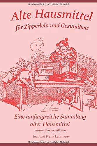 Alte Hausmittel für Zipperlein und Gesundheit: Eine umfangreiche Sammlung alter Hausmittel und Volksmedizin