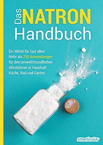 Das Natron-Handbuch: Ein Mittel für fast alles: Mehr als 250 Anwendungen für den umweltfreundlichen Alleskönner in Haushalt, Küche, Bad und Garten...