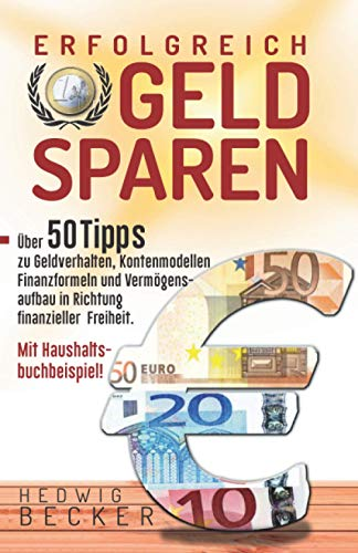 Erfolg-Reich Geld sparen!: Mit über 50 Tipps zu Geldverhalten, Kontenmodellen, Finanzformeln und Vermögensaufbau in Richtung finanzieller Freiheit. – mit...