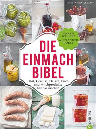 Einmachen: 325 Rezepte für Obst, Gemüse, Fleisch, Fisch und Milchprodukte. Die Einmach-Bibel verrät die raffiniertesten Tricks zum Einkochen Einlegen, ......