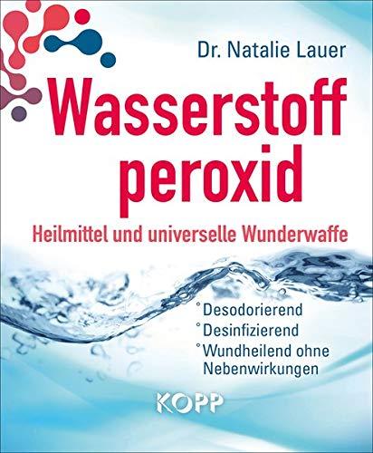 Wasserstoffperoxid: Heilmittel und universelle Wunderwaffe: Desodorierend - Desinfizierend - Wundheilend ohne Nebenwirkungen