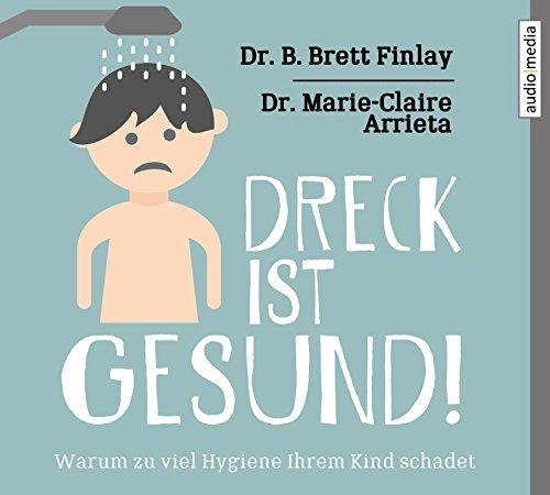 Dreck ist gesund!: Warum zu viel Hygiene Ihrem Kind schadet