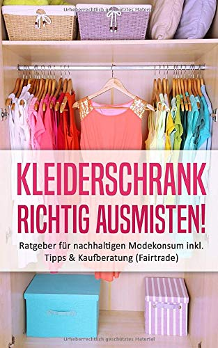 Kleiderschrank richtig ausmisten: Ratgeber für nachhaltigen Modekonsum inkl. Tipps & Kaufberatung (Fairtrade)