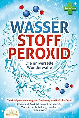 WASSERSTOFFPEROXID - Die universelle Wunderwaffe: Die richtige Anwendung und Dosierung von H2O2 im Detail (Heilmittel, Desinfektionsmittel, Medizin, Viren,...