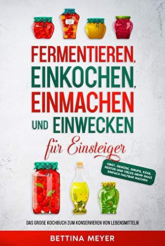 Fermentieren, Einkochen, Einmachen und Einwecken für Einsteiger: Das große Kochbuch zum Konservieren von Lebensmitteln - Obst, Gemüse, Sirups, Käse, Pestos...