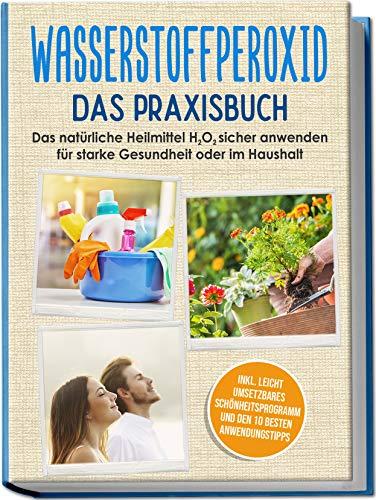 Wasserstoffperoxid - Das Praxisbuch: Das natürliche Heilmittel H2O2 sicher anwenden für starke Gesundheit oder im Haushalt inkl. leicht umsetzbares...