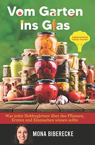 Vom Garten ins Glas: Lebensmittel haltbar machen - Was jeder Hobbygärtner über das Pflanzen, Ernten und Einmachen wissen sollte