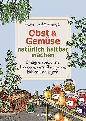 Obst & Gemüse natürlich haltbar machen - Einlegen, einkochen, trocknen, entsaften, Milchsäuregärung, kühlen und lagern - Vorräte zur Selbstversorgung ......